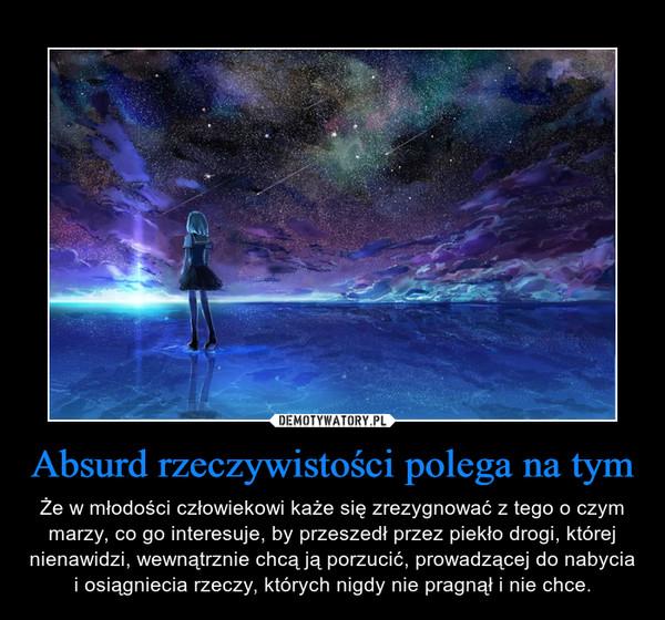 Absurd rzeczywistości polega na tym – Że w młodości człowiekowi każe się zrezygnować z tego o czym marzy, co go interesuje, by przeszedł przez piekło drogi, której nienawidzi, wewnątrznie chcą ją porzucić, prowadzącej do nabycia i osiągniecia rzeczy, których nigdy nie pragnął i nie chce.