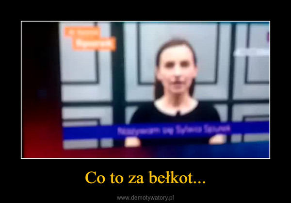 Co to za bełkot... –