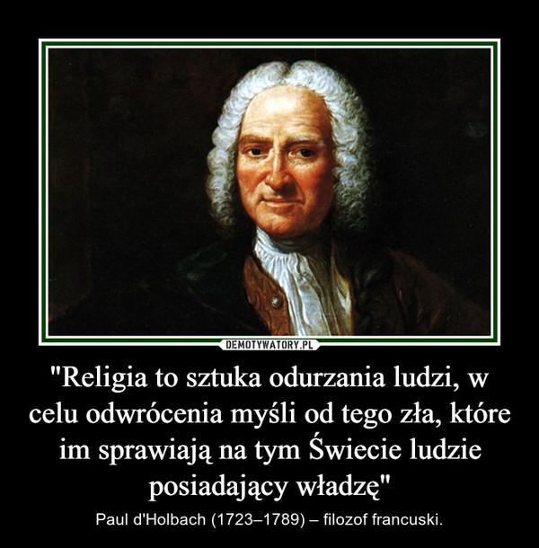 """""""Religia to sztuka odurzania ludzi, w celu odwrócenia myśli od tego zła, które im sprawiają na tym Świecie ludzie posiadający władzę"""" – Paul d'Holbach (1723–1789) – filozof francuski."""