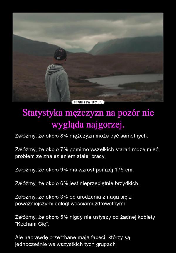 """Statystyka mężczyzn na pozór nie wygląda najgorzej. – Załóżmy, że około 8% mężczyzn może być samotnych.Załóżmy, że około 7% pomimo wszelkich starań może mieć problem ze znalezieniem stałej pracy.Załóżmy, że około 9% ma wzrost poniżej 175 cm.Załóżmy, że około 6% jest nieprzeciętnie brzydkich.Załóżmy, że około 3% od urodzenia zmaga się z poważniejszymi dolegliwościami zdrowotnymi.Załóżmy, że około 5% nigdy nie usłyszy od żadnej kobiety """"Kocham Cię"""".Ale naprawdę prze**bane mają faceci, którzy są jednocześnie we wszystkich tych grupach"""