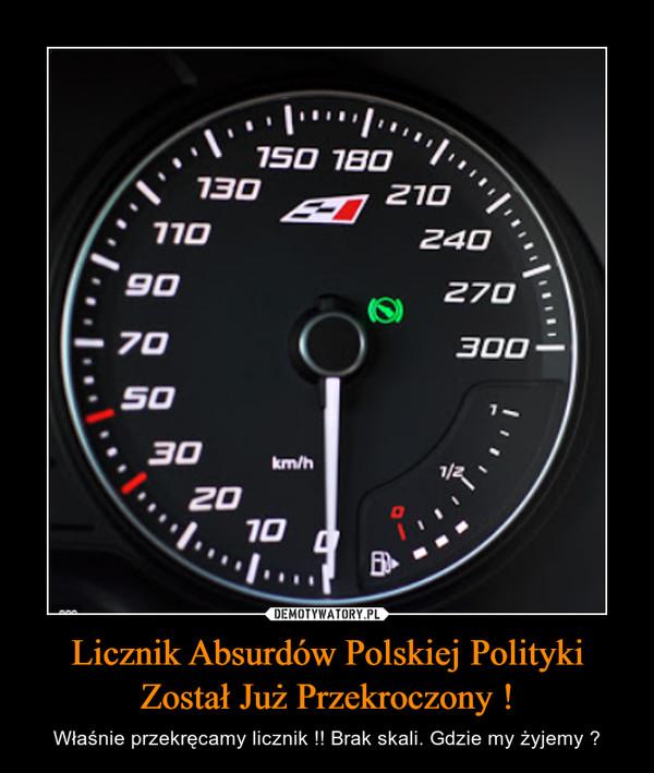 Licznik Absurdów Polskiej Polityki Został Już Przekroczony ! – Właśnie przekręcamy licznik !! Brak skali. Gdzie my żyjemy ?