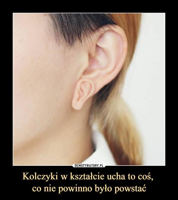 Kolczyki w kształcie ucha to coś, co nie powinno było powstać –