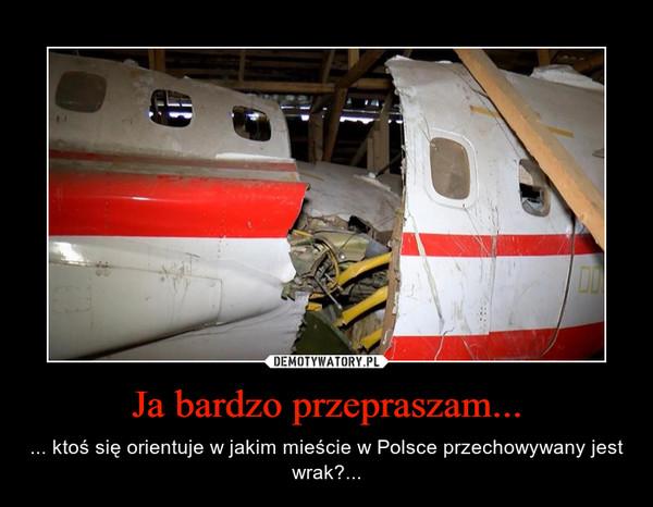 Ja bardzo przepraszam... – ... ktoś się orientuje w jakim mieście w Polsce przechowywany jest wrak?...