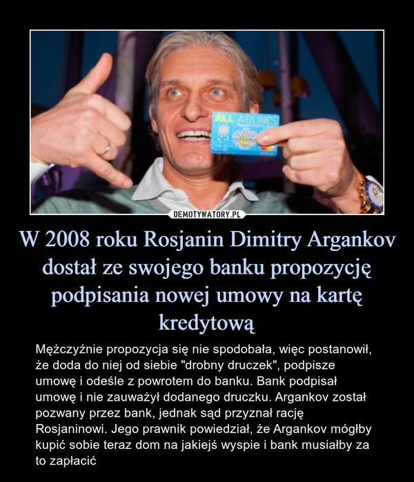 """W 2008 roku Rosjanin Dimitry Argankov dostał ze swojego banku propozycję podpisania nowej umowy na kartę kredytową – Mężczyźnie propozycja się nie spodobała, więc postanowił, że doda do niej od siebie """"drobny druczek"""", podpisze umowę i odeśle z powrotem do banku. Bank podpisał umowę i nie zauważył dodanego druczku. Argankov został pozwany przez bank, jednak sąd przyznał rację Rosjaninowi. Jego prawnik powiedział, że Argankov mógłby kupić sobie teraz dom na jakiejś wyspie i bank musiałby za to zapłacić"""