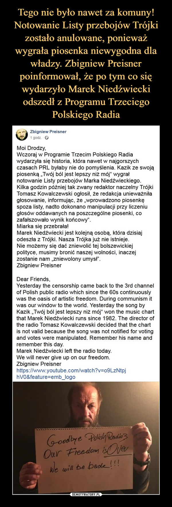 """–  Zbigniew Preisner1 godz. ·Moi Drodzy,Wczoraj w Programie Trzecim Polskiego Radia wydarzyła się historia, która nawet w najgorszych czasach PRL byłaby nie do pomyślenia. Kazik ze swoją piosenką """"Twój ból jest lepszy niż mój"""" wygrał notowanie Listy przebojów Marka Niedźwieckiego. Kilka godzin później tak zwany redaktor naczelny Trójki Tomasz Kowalczewski ogłosił, że redakcja unieważniła głosowanie, informując, że """"wprowadzono piosenkę spoza listy, nadto dokonano manipulacji przy liczeniu głosów oddawanych na poszczególne piosenki, co zafałszowało wynik końcowy"""".Miarka się przebrała!Marek Niedźwiecki jest kolejną osobą, która dzisiaj odeszła z Trójki. Nasza Trójka już nie istnieje.Nie możemy się dać zniewolić tej bolszewickiej polityce, musimy bronić naszej wolności, inaczej zostanie nam """"zniewolony umysł"""".Zbigniew PreisnerDear Friends,Yesterday the censorship came back to the 3rd channel of Polish public radio which since the 60s continuously was the oasis of artistic freedom. During communism it was our window to the world. Yesterday the song by Kazik """"Twój ból jest lepszy niż mój"""" won the music chart that Marek Niedźwiecki runs since 1982. The director of the radio Tomasz Kowalczewski decided that the chart is not valid because the song was not notified for voting and votes were manipulated. Remember his name and remember this day.Marek Niedźwiecki left the radio today.We will never give up on our freedom.Zbigniew Preisnerhttps://www.youtube.com/watch?v=o9LzNtpjhV0&feature=emb_logo"""