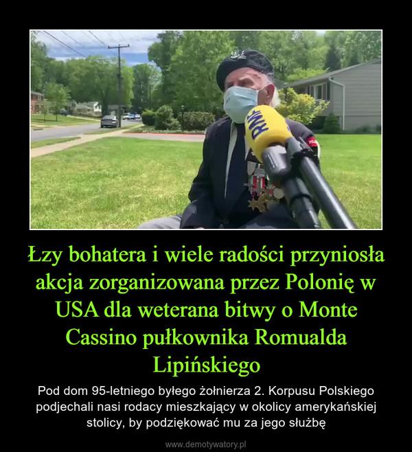 Łzy bohatera i wiele radości przyniosła akcja zorganizowana przez Polonię w USA dla weterana bitwy o Monte Cassino pułkownika Romualda Lipińskiego – Pod dom 95-letniego byłego żołnierza 2. Korpusu Polskiego podjechali nasi rodacy mieszkający w okolicy amerykańskiej stolicy, by podziękować mu za jego służbę