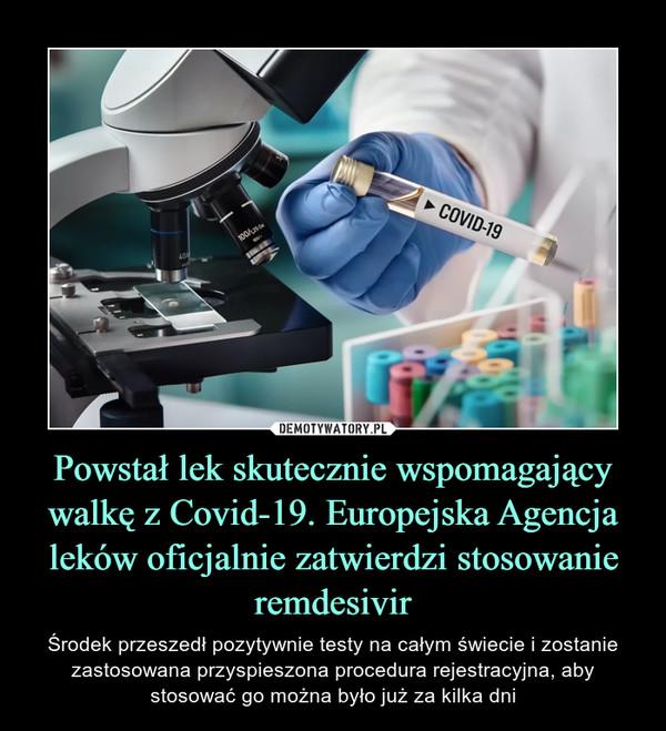 Powstał lek skutecznie wspomagający walkę z Covid-19. Europejska Agencja leków oficjalnie zatwierdzi stosowanie remdesivir – Środek przeszedł pozytywnie testy na całym świecie i zostanie zastosowana przyspieszona procedura rejestracyjna, aby stosować go można było już za kilka dni