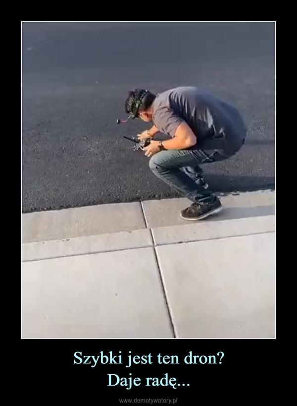 Szybki jest ten dron?Daje radę... –