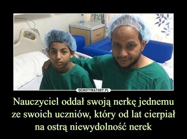 Nauczyciel oddał swoją nerkę jednemu ze swoich uczniów, który od lat cierpiał na ostrą niewydolność nerek –