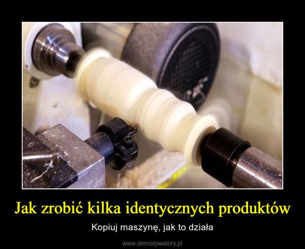 Jak zrobić kilka identycznych produktów – Kopiuj maszynę, jak to działa