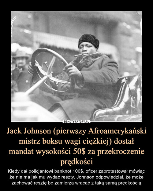 Jack Johnson (pierwszy Afroamerykański mistrz boksu wagi ciężkiej) dostał mandat wysokości 50$ za przekroczenie prędkości