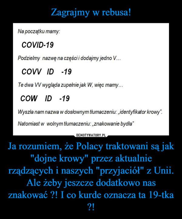 """Ja rozumiem, że Polacy traktowani są jak """"dojne krowy"""" przez aktualnie rządzących i naszych """"przyjaciół"""" z Unii. Ale żeby jeszcze dodatkowo nas znakować ?! I co kurde oznacza ta 19-tka ?! –"""