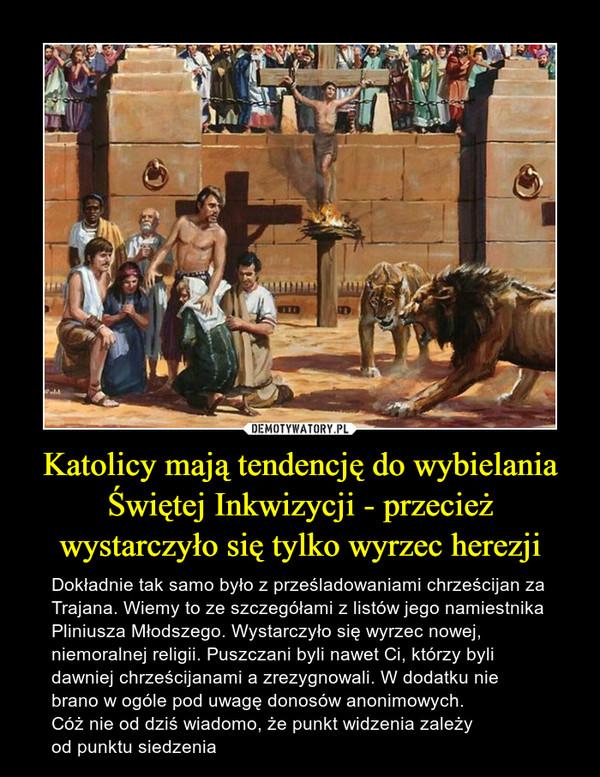 Katolicy mają tendencję do wybielania Świętej Inkwizycji - przecież wystarczyło się tylko wyrzec herezji – Dokładnie tak samo było z prześladowaniami chrześcijan za Trajana. Wiemy to ze szczegółami z listów jego namiestnika Pliniusza Młodszego. Wystarczyło się wyrzec nowej, niemoralnej religii. Puszczani byli nawet Ci, którzy byli dawniej chrześcijanami a zrezygnowali. W dodatku nie brano w ogóle pod uwagę donosów anonimowych. Cóż nie od dziś wiadomo, że punkt widzenia zależy od punktu siedzenia