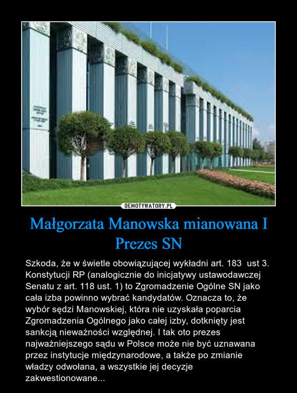 Małgorzata Manowska mianowana I Prezes SN – Szkoda, że w świetle obowiązującej wykładni art. 183  ust 3. Konstytucji RP (analogicznie do inicjatywy ustawodawczej Senatu z art. 118 ust. 1) to Zgromadzenie Ogólne SN jako cała izba powinno wybrać kandydatów. Oznacza to, że wybór sędzi Manowskiej, która nie uzyskała poparcia Zgromadzenia Ogólnego jako całej izby, dotknięty jest sankcją nieważności względnej. I tak oto prezes najważniejszego sądu w Polsce może nie być uznawana przez instytucje międzynarodowe, a także po zmianie władzy odwołana, a wszystkie jej decyzje zakwestionowane...
