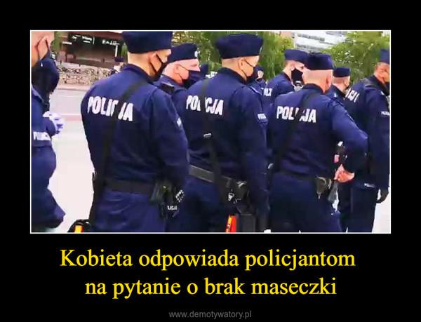 Kobieta odpowiada policjantom na pytanie o brak maseczki –