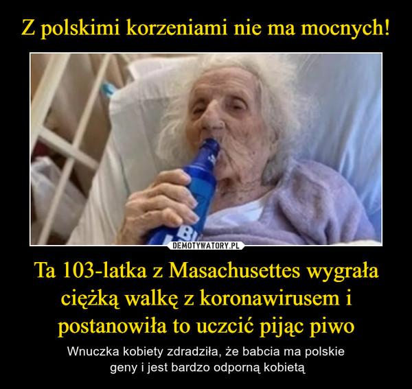 Ta 103-latka z Masachusettes wygrała ciężką walkę z koronawirusem i postanowiła to uczcić pijąc piwo – Wnuczka kobiety zdradziła, że babcia ma polskie geny i jest bardzo odporną kobietą