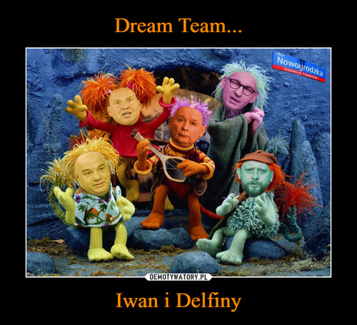 Dream Team... Iwan i Delfiny