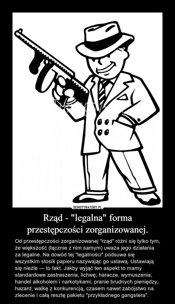 """Rząd - """"legalna"""" formaprzestępczości zorganizowanej. – Od przestępczości zorganizowanej """"rząd"""" różni się tylko tym, że większość (łącznie z nim samym) uważa jego działania za legalne. Na dowód tej """"legalności"""" podsuwa się wszystkim stosik papieru nazywając go ustawą. Ustawiają się nieźle — to fakt. Jakby wyjąć ten aspekt to mamy standardowe zastraszenia, lichwę, haracze, wymuszenia, handel alkoholem i narkotykami, pranie brudnych pieniędzy, hazard, walkę z konkurencją, czasem nawet zabójstwo na zlecenie i całą resztę pakietu """"przykładnego gangstera""""."""