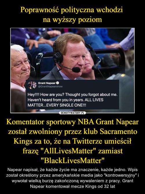 """Poprawność polityczna wchodzi  na wyższy poziom Komentator sportowy NBA Grant Napear został zwolniony przez klub Sacramento Kings za to, że na Twitterze umieścił frazę """"AllLivesMatter"""" zamiast """"BlackLivesMatter"""""""