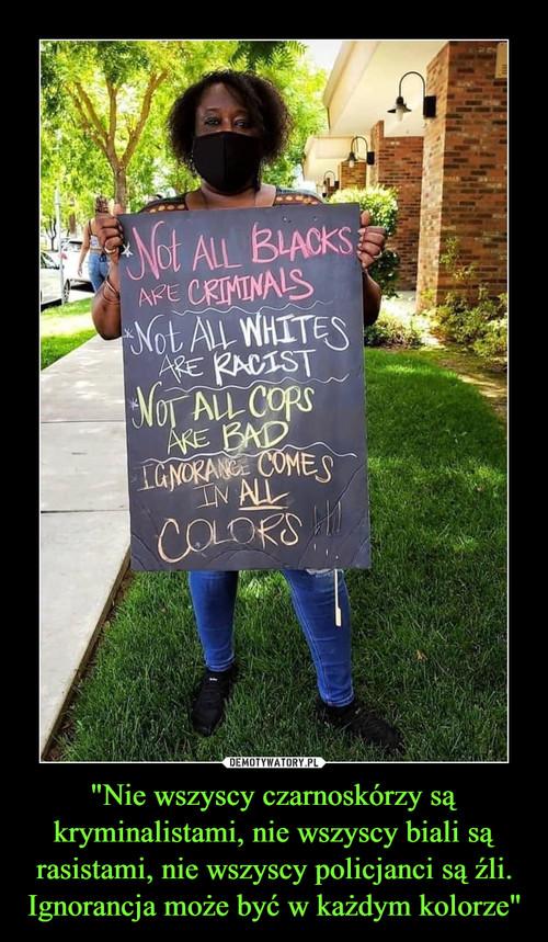 """""""Nie wszyscy czarnoskórzy są kryminalistami, nie wszyscy biali są rasistami, nie wszyscy policjanci są źli. Ignorancja może być w każdym kolorze"""""""