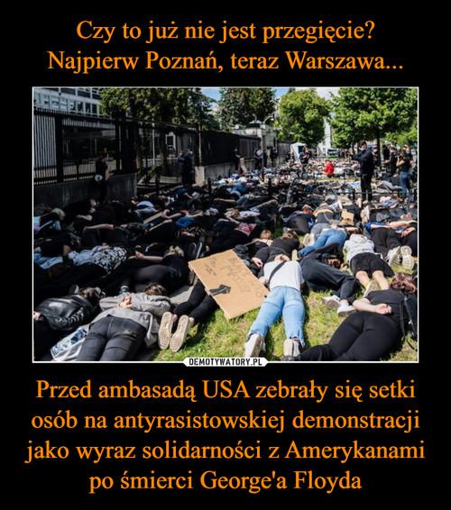 Czy to już nie jest przegięcie? Najpierw Poznań, teraz Warszawa... Przed ambasadą USA zebrały się setki osób na antyrasistowskiej demonstracji jako wyraz solidarności z Amerykanami po śmierci George'a Floyda