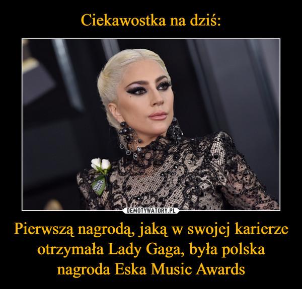 Pierwszą nagrodą, jaką w swojej karierze otrzymała Lady Gaga, była polska nagroda Eska Music Awards –
