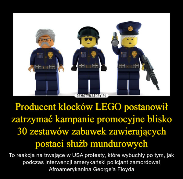 Producent klocków LEGO postanowił zatrzymać kampanie promocyjne blisko 30 zestawów zabawek zawierających postaci służb mundurowych – To reakcja na trwające w USA protesty, które wybuchły po tym, jak podczas interwencji amerykański policjant zamordował Afroamerykanina George'a Floyda