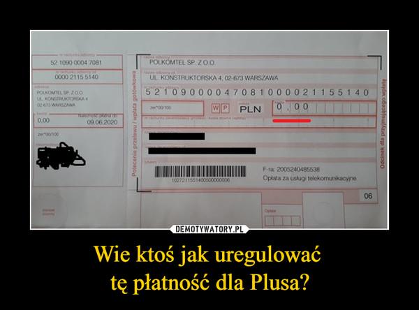 Wie ktoś jak uregulować tę płatność dla Plusa? –