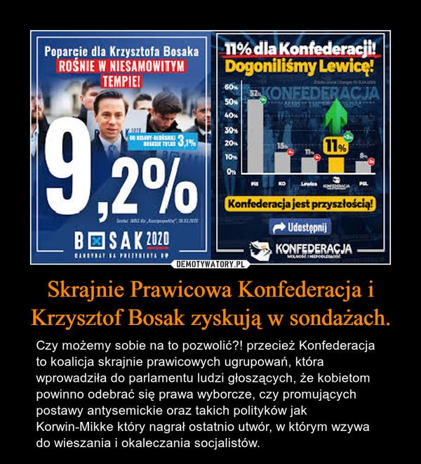 Skrajnie Prawicowa Konfederacja i Krzysztof Bosak zyskują w sondażach. – Czy możemy sobie na to pozwolić?! przecież Konfederacja to koalicja skrajnie prawicowych ugrupowań, która wprowadziła do parlamentu ludzi głoszących, że kobietom powinno odebrać się prawa wyborcze, czy promujących postawy antysemickie oraz takich polityków jak Korwin-Mikke który nagrał ostatnio utwór, w którym wzywa do wieszania i okaleczania socjalistów.
