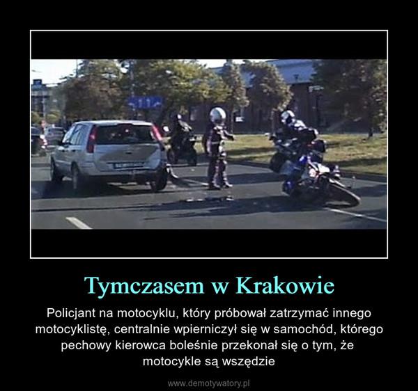 Tymczasem w Krakowie – Policjant na motocyklu, który próbował zatrzymać innego motocyklistę, centralnie wpierniczył się w samochód, którego pechowy kierowca boleśnie przekonał się o tym, że motocykle są wszędzie