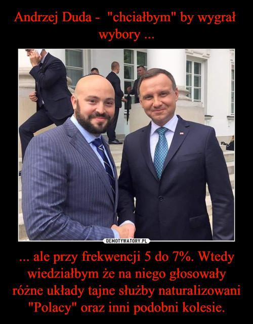 """Andrzej Duda -  """"chciałbym"""" by wygrał  wybory ... ... ale przy frekwencji 5 do 7%. Wtedy wiedziałbym że na niego głosowały różne układy tajne służby naturalizowani """"Polacy"""" oraz inni podobni kolesie."""