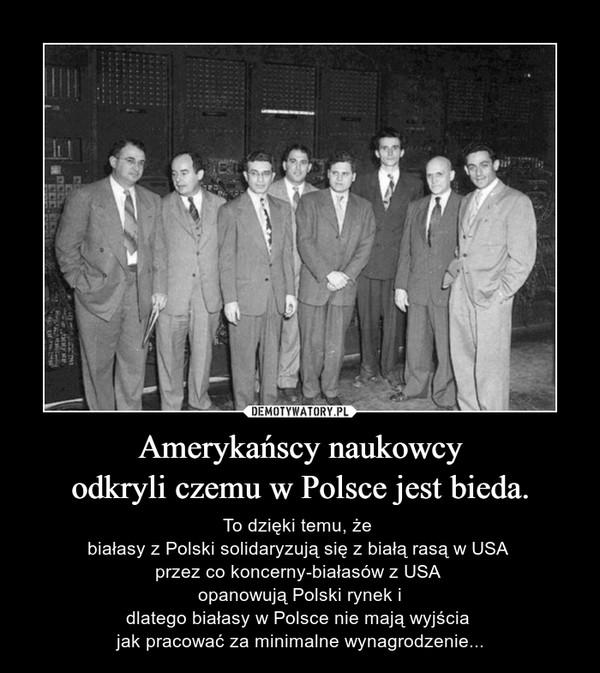 Amerykańscy naukowcyodkryli czemu w Polsce jest bieda. – To dzięki temu, że białasy z Polski solidaryzują się z białą rasą w USA przez co koncerny-białasów z USA opanowują Polski rynek idlatego białasy w Polsce nie mają wyjścia jak pracować za minimalne wynagrodzenie...
