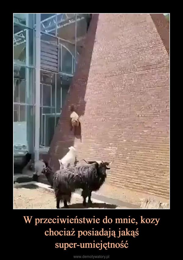 W przeciwieństwie do mnie, kozy chociaż posiadają jakąś super-umiejętność –