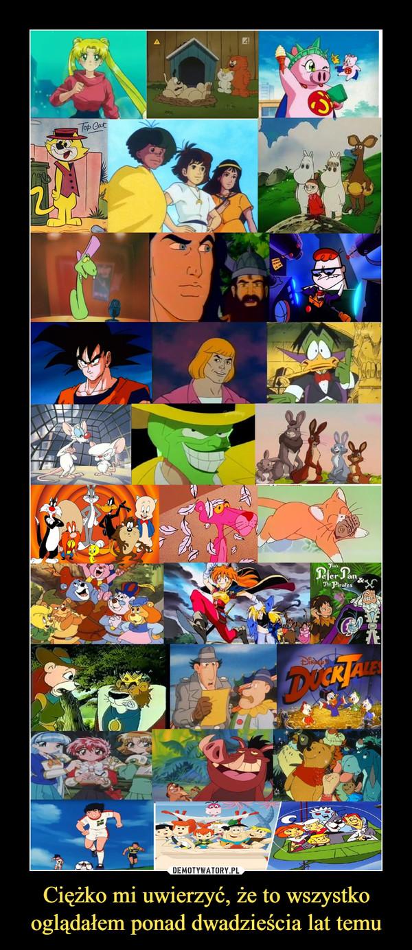 Ciężko mi uwierzyć, że to wszystko oglądałem ponad dwadzieścia lat temu –