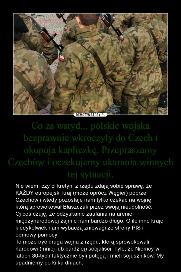Co za wstyd... polskie wojska bezprawnie wkroczyły do Czech i okupuja kapliczkę. Przepraszamy Czechów i oczekujemy ukarania winnych tej sytuacji. – Nie wiem, czy ci kretyni z rządu zdają sobie sprawę, że KAŻDY europejski kraj (może oprócz Węgier) poprze Czechów i wtedy pozostaje nam tylko czekać na wojnę, którą sprowokował Błaszczak przez swoją nieudolność.Oj coś czuję, że odzyskanie zaufania na arenie międzynarodowej zajmie nam bardzo długo. O ile inne kraje kiedykolwiek nam wybaczą zniewagi ze strony PIS i odmowy pomocy. To może być druga wojna z rzędu, którą sprowokowali narodowi (mniej lub bardziej) socjaliści. Tyle, że Niemcy w latach 30-tych faktycznie byli potęgą i mieli sojuszników. My upadniemy po kilku dniach.