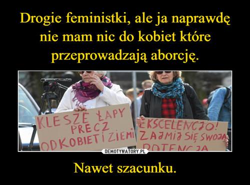 Drogie feministki, ale ja naprawdę nie mam nic do kobiet które przeprowadzają aborcję. Nawet szacunku.