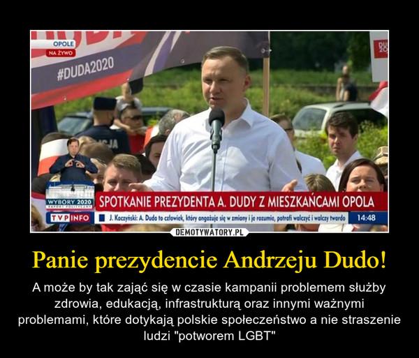 """Panie prezydencie Andrzeju Dudo! – A może by tak zająć się w czasie kampanii problemem służby zdrowia, edukacją, infrastrukturą oraz innymi ważnymi problemami, które dotykają polskie społeczeństwo a nie straszenie ludzi """"potworem LGBT"""""""