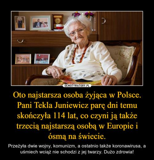 Oto najstarsza osoba żyjąca w Polsce. Pani Tekla Juniewicz parę dni temu skończyła 114 lat, co czyni ją także trzecią najstarszą osobą w Europie i ósmą na świecie.