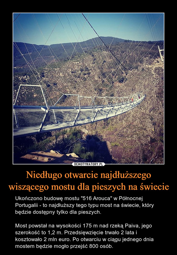 """Niedługo otwarcie najdłuższego wiszącego mostu dla pieszych na świecie – Ukończono budowę mostu """"516 Arouca"""" w Północnej Portugalii - to najdłuższy tego typu most na świecie, który będzie dostępny tylko dla pieszych.Most powstał na wysokości 175 m nad rzeką Paiva, jego szerokość to 1,2 m. Przedsięwzięcie trwało 2 lata i kosztowało 2 mln euro. Po otwarciu w ciągu jednego dnia mostem będzie mogło przejść 800 osób."""