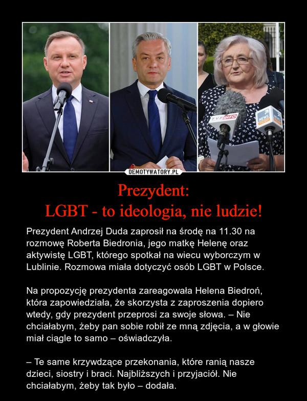 Prezydent:LGBT - to ideologia, nie ludzie! – Prezydent Andrzej Duda zaprosił na środę na 11.30 na rozmowę Roberta Biedronia, jego matkę Helenę oraz aktywistę LGBT, którego spotkał na wiecu wyborczym w Lublinie. Rozmowa miała dotyczyć osób LGBT w Polsce.Na propozycję prezydenta zareagowała Helena Biedroń, która zapowiedziała, że skorzysta z zaproszenia dopiero wtedy, gdy prezydent przeprosi za swoje słowa. – Nie chciałabym, żeby pan sobie robił ze mną zdjęcia, a w głowie miał ciągle to samo – oświadczyła.– Te same krzywdzące przekonania, które ranią nasze dzieci, siostry i braci. Najbliższych i przyjaciół. Nie chciałabym, żeby tak było – dodała.