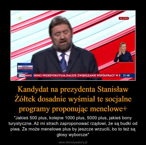 """Kandydat na prezydenta Stanisław Żółtek dosadnie wyśmiał te socjalne programy proponując menelowe+ – """"Jakieś 500 plus, kolejne 1000 plus, 5000 plus, jakieś bony turystyczne. Aż mi strach zaproponować rządowi, że są budki od piwa. Że może menelowe plus by jeszcze wrzucili, bo to też są głosy wyborcze"""""""