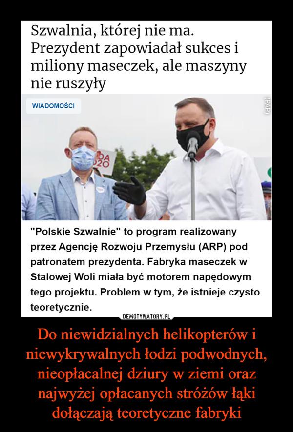 """Do niewidzialnych helikopterów i niewykrywalnych łodzi podwodnych, nieopłacalnej dziury w ziemi oraz najwyżej opłacanych stróżów łąki dołączają teoretyczne fabryki –  Szwalnia, której nie ma. Prezydent zapowiadał sukces i miliony maseczek, ale maszyny nie ruszyły""""Polskie Szwalnie"""" to program realizowany przez Agencję Rozwoju Przemysłu (ARP) pod patronatem prezydenta. Fabryka maseczek w Stalowej Woli miała być motorem napędowym tego projektu. Problem w tym, że istnieje czysto teoretycznie."""