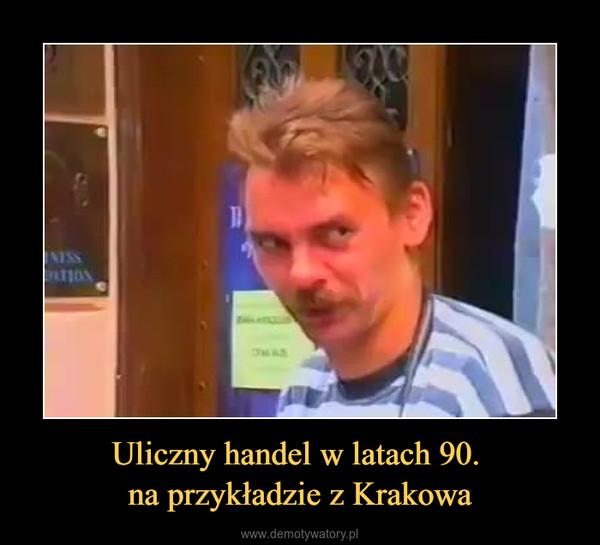 Uliczny handel w latach 90. na przykładzie z Krakowa –