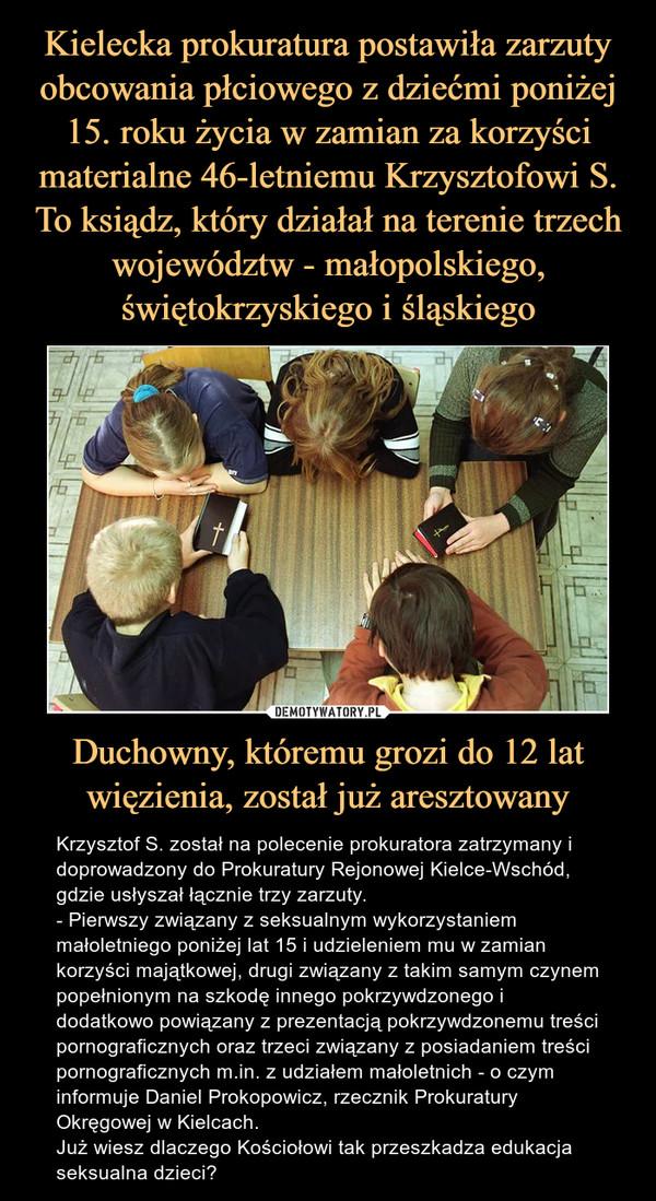 Duchowny, któremu grozi do 12 lat więzienia, został już aresztowany – Krzysztof S. został na polecenie prokuratora zatrzymany i doprowadzony do Prokuratury Rejonowej Kielce-Wschód, gdzie usłyszał łącznie trzy zarzuty.- Pierwszy związany z seksualnym wykorzystaniem małoletniego poniżej lat 15 i udzieleniem mu w zamian korzyści majątkowej, drugi związany z takim samym czynem popełnionym na szkodę innego pokrzywdzonego i dodatkowo powiązany z prezentacją pokrzywdzonemu treści pornograficznych oraz trzeci związany z posiadaniem treści pornograficznych m.in. z udziałem małoletnich - o czym informuje Daniel Prokopowicz, rzecznik Prokuratury Okręgowej w Kielcach.Już wiesz dlaczego Kościołowi tak przeszkadza edukacja seksualna dzieci?