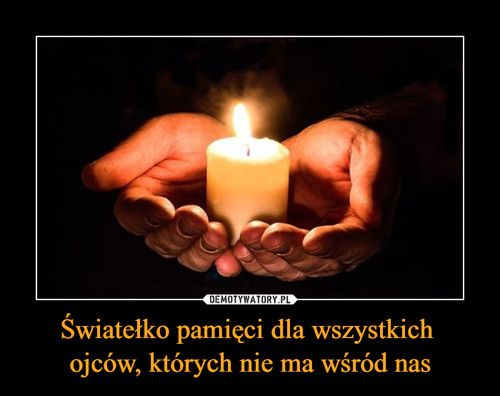 Światełko pamięci dla wszystkich  ojców, których nie ma wśród nas
