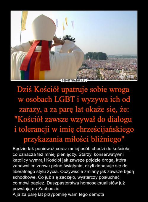 """Dziś Kościół upatruje sobie wroga  w osobach LGBT i wyzywa ich od zarazy, a za parę lat okaże się, że: """"Kościół zawsze wzywał do dialogu  i tolerancji w imię chrześcijańskiego przykazania miłości bliźniego"""""""
