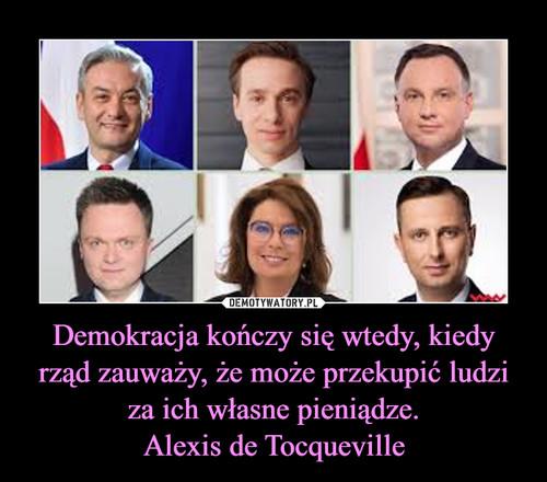 Demokracja kończy się wtedy, kiedy rząd zauważy, że może przekupić ludzi za ich własne pieniądze. Alexis de Tocqueville
