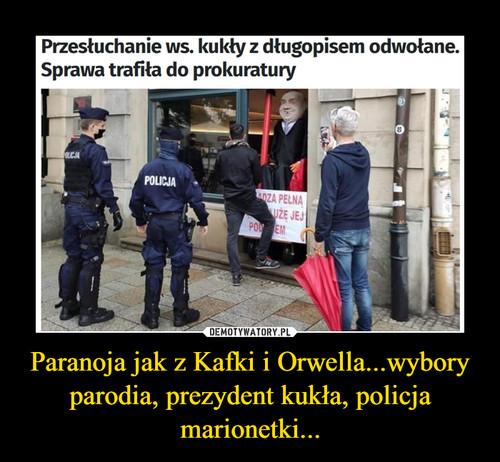 Paranoja jak z Kafki i Orwella...wybory parodia, prezydent kukła, policja marionetki...
