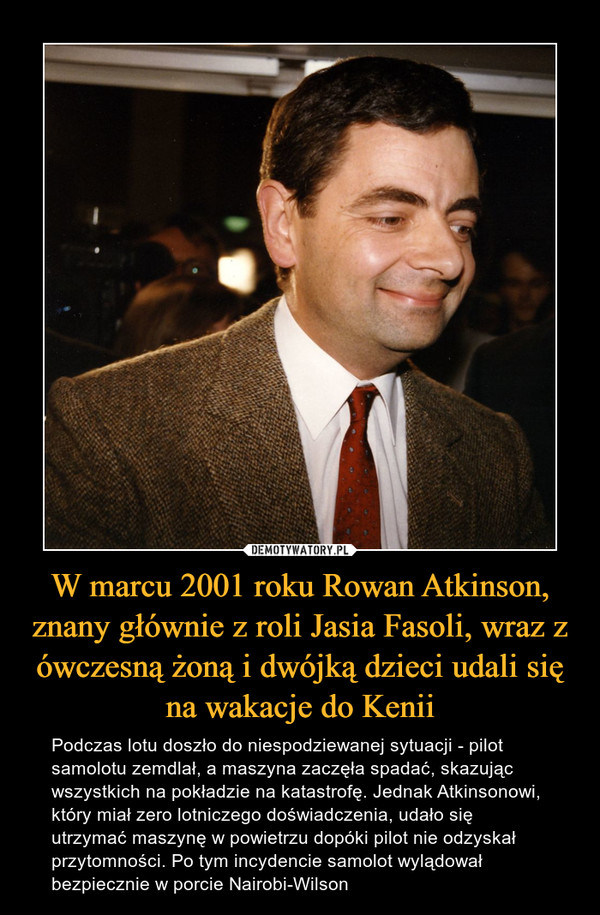 W marcu 2001 roku Rowan Atkinson, znany głównie z roli Jasia Fasoli, wraz z ówczesną żoną i dwójką dzieci udali się na wakacje do Kenii – Podczas lotu doszło do niespodziewanej sytuacji - pilot samolotu zemdlał, a maszyna zaczęła spadać, skazując wszystkich na pokładzie na katastrofę. Jednak Atkinsonowi, który miał zero lotniczego doświadczenia, udało się utrzymać maszynę w powietrzu dopóki pilot nie odzyskał przytomności. Po tym incydencie samolot wylądował bezpiecznie w porcie Nairobi-Wilson