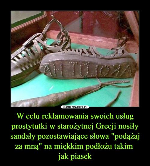 """W celu reklamowania swoich usług prostytutki w starożytnej Grecji nosiły sandały pozostawiające słowa """"podążaj za mną"""" na miękkim podłożu takim  jak piasek"""